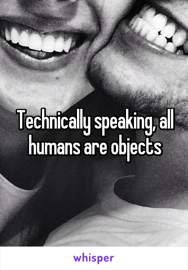 Technically speaking, all humans are objects