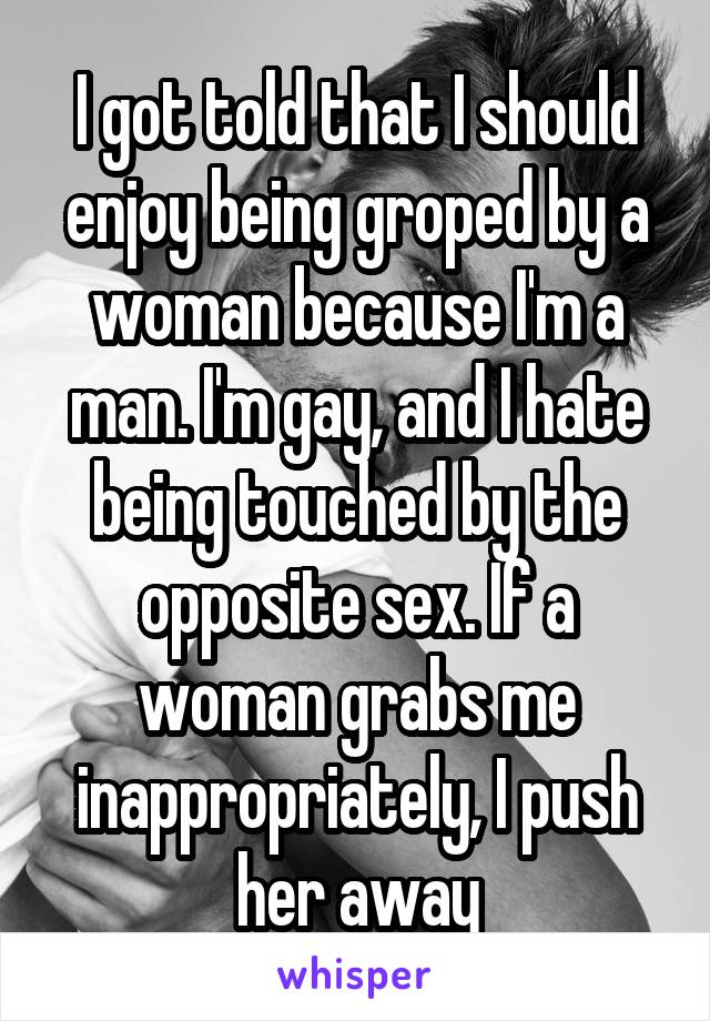 I got told that I should enjoy being groped by a woman because I'm a man. I'm gay, and I hate being touched by the opposite sex. If a woman grabs me inappropriately, I push her away