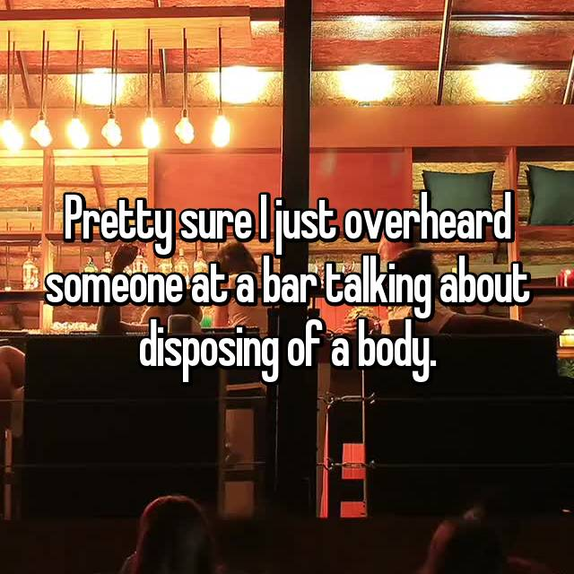 Pretty sure I just overheard someone at a bar talking about disposing of a body.