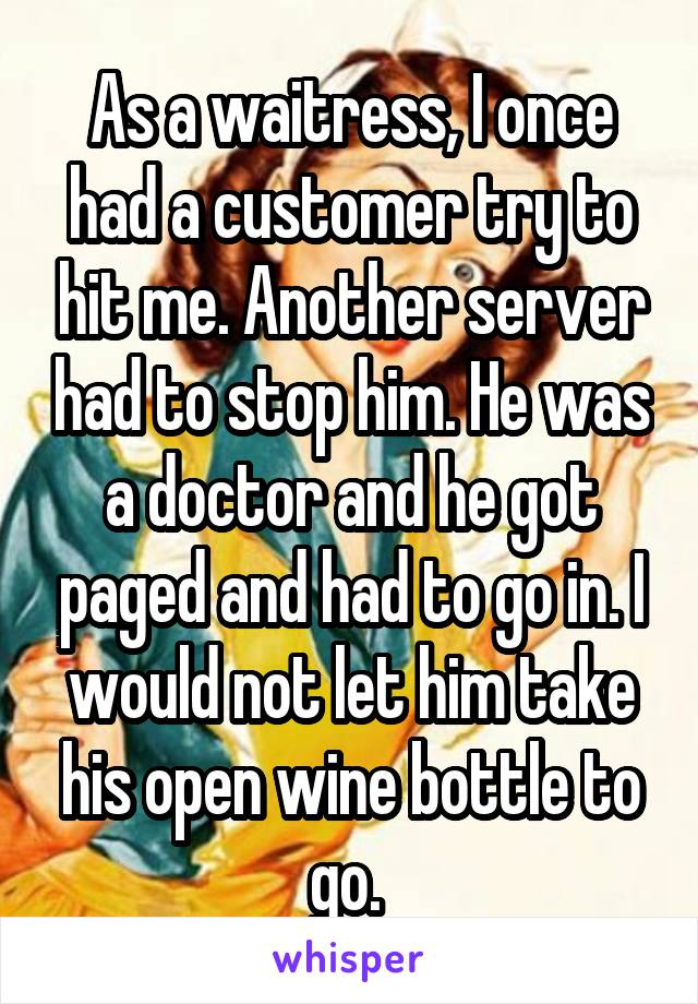 As a waitress, I once had a customer try to hit me. Another server had to stop him. He was a doctor and he got paged and had to go in. I would not let him take his open wine bottle to go.