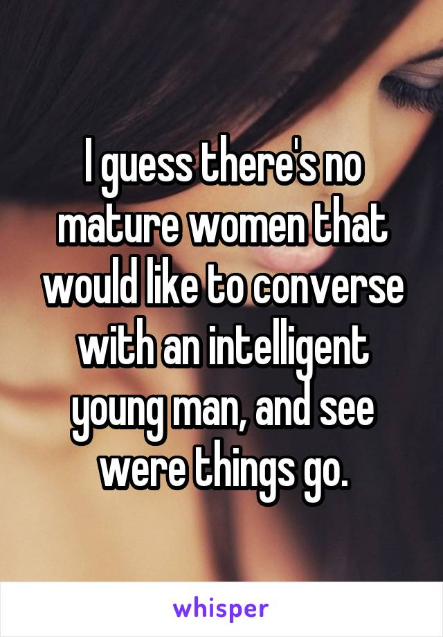 I guess there's no mature women that would like to converse with an  intelligent young man, ...
