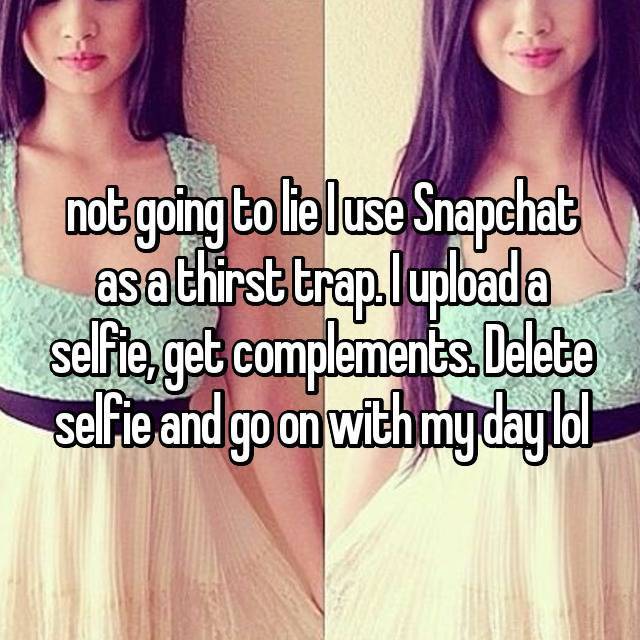 not going to lie I use Snapchat as a thirst trap. I upload a selfie, get complements. Delete selfie and go on with my day lol