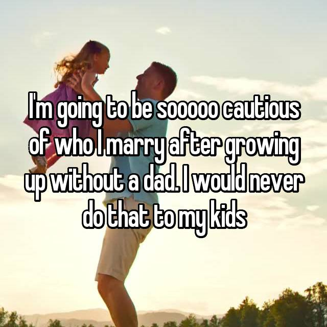 I'm going to be sooooo cautious of who I marry after growing up without a dad. I would never do that to my kids