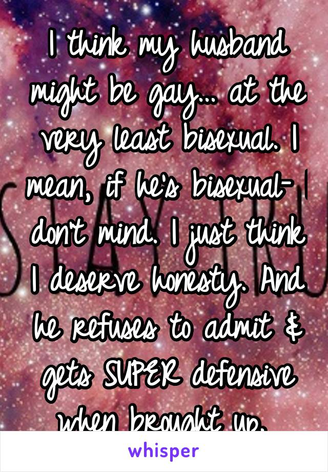 I think my husband might be gay... at the very least bisexual. I mean, if he's bisexual- I don't mind. I just think I deserve honesty. And he refuses to admit & gets SUPER defensive when brought up.