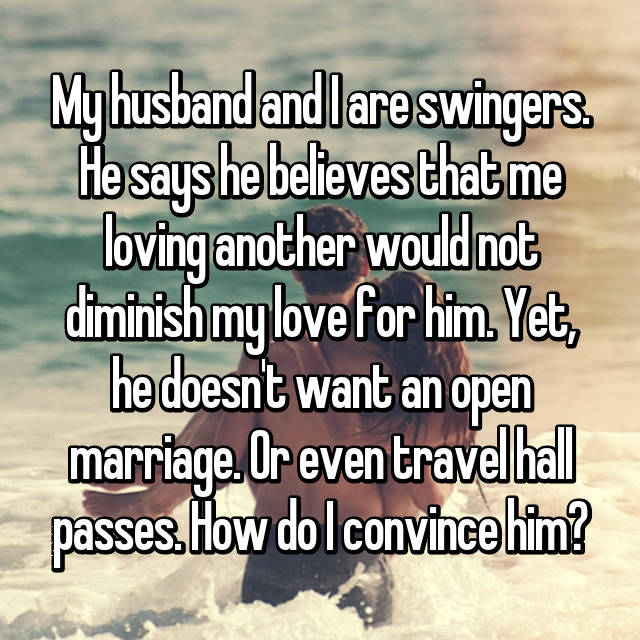 My husband and I are swingers. He says he believes that me loving another would not diminish my love for him. Yet, he doesn't want an open marriage. Or even travel hall passes. How do I convince him?