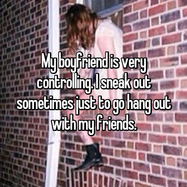 My boyfriend is very controlling. I sneak out sometimes just to go hang out with my friends.