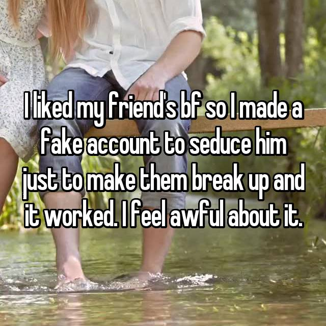 I liked my friend's bf so I made a fake account to seduce him just to make them break up and it worked. I feel awful about it.