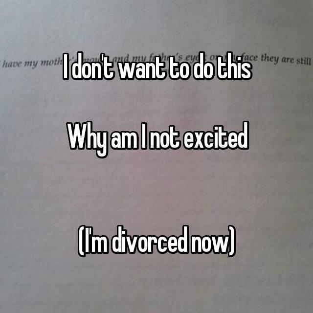 I don't want to do this  Why am I not excited   (I'm divorced now)