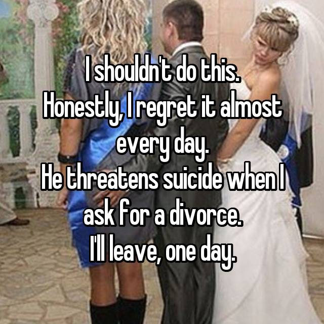 I shouldn't do this. Honestly, I regret it almost every day. He threatens suicide when I ask for a divorce. I'll leave, one day.