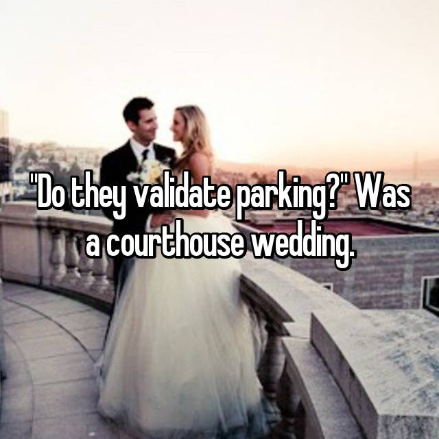"""""""Do they validate parking?"""" Was a courthouse wedding."""