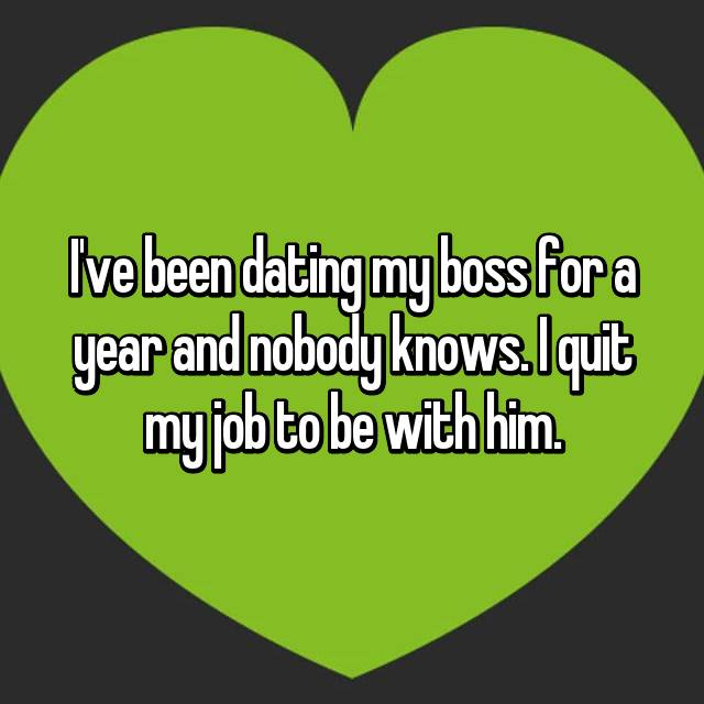 I've been dating my boss for a year and nobody knows. I quit my job to be with him.