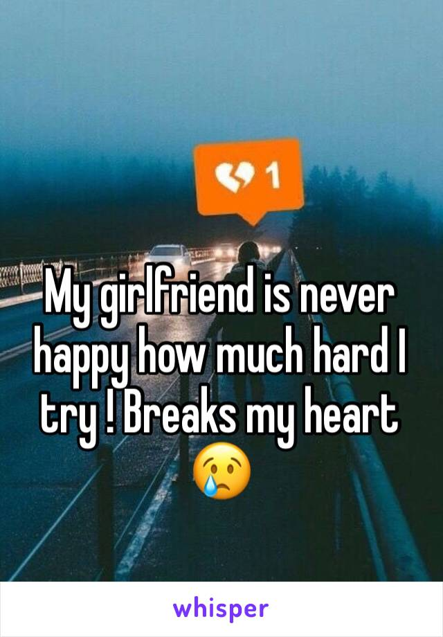 My girlfriend is never happy how much hard I try ! Breaks my heart 😢