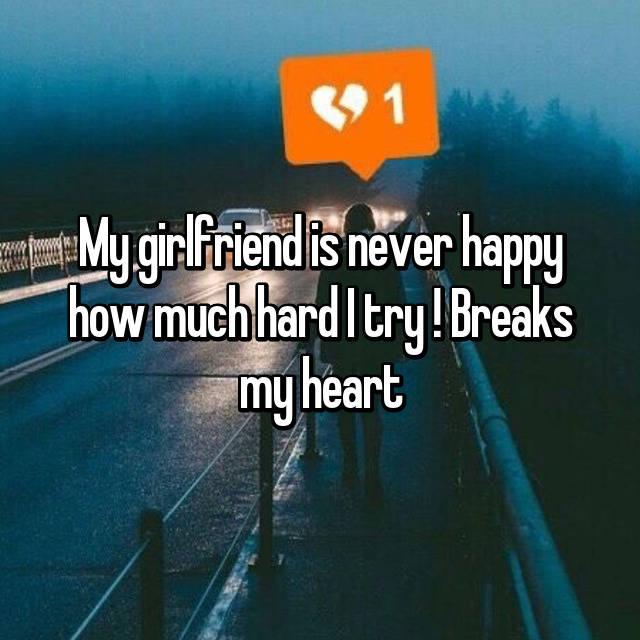 My girlfriend is never happy how much hard I try ! Breaks my heart 😢