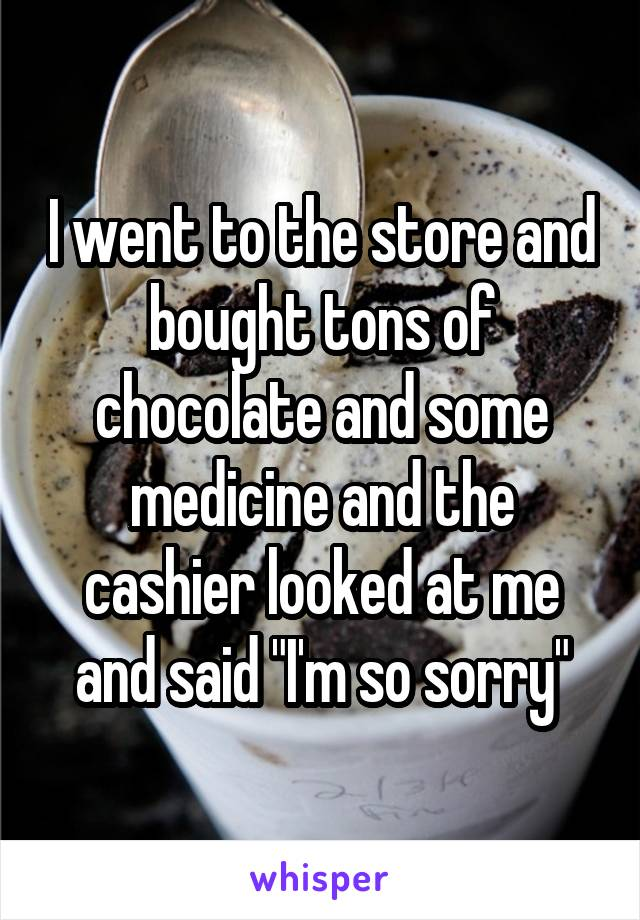 """I went to the store and bought tons of chocolate and some medicine and the cashier looked at me and said """"I'm so sorry"""""""
