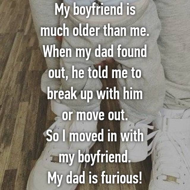 My boyfriend is much older than me. When my dad found out, he told me to break up with him or move out. So I moved in with my boyfriend. My dad is furious!
