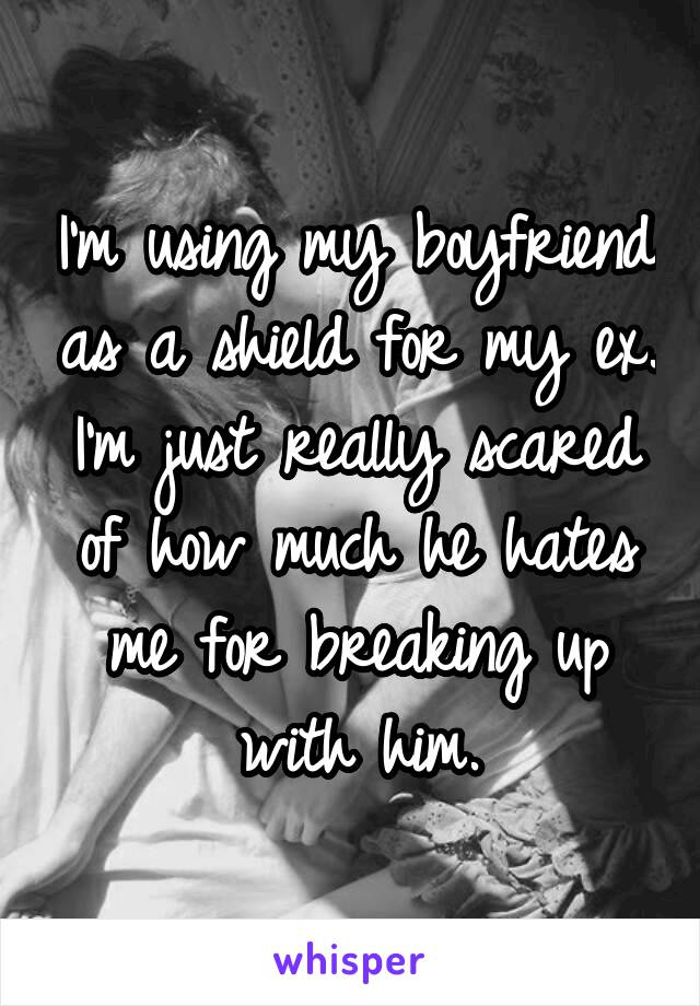 I'm using my boyfriend as a shield for my ex. I'm just really scared of how much he hates me for breaking up with him.