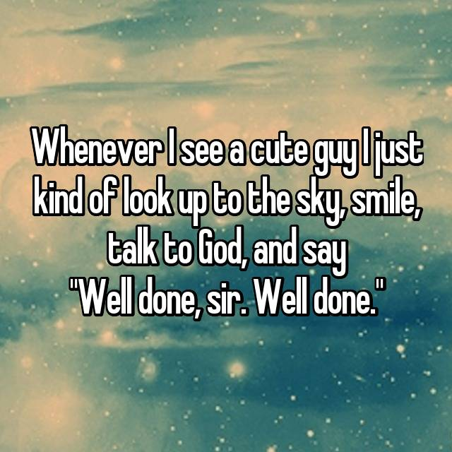 "Whenever I see a cute guy I just kind of look up to the sky, smile, talk to God, and say ""Well done, sir. Well done."""
