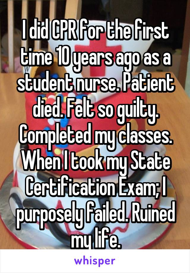 I did CPR for the first time 10 years ago as a student nurse. Patient died. Felt so guilty. Completed my classes. When I took my State Certification Exam; I purposely failed. Ruined my life.