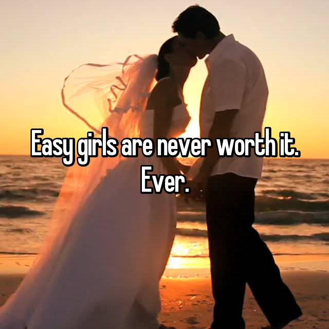 Easy girls are never worth it. Ever.