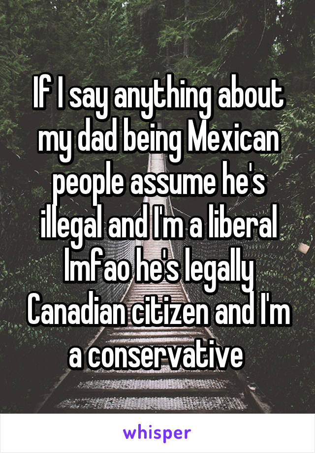 If I say anything about my dad being Mexican people assume he's illegal and I'm a liberal lmfao he's legally Canadian citizen and I'm a conservative