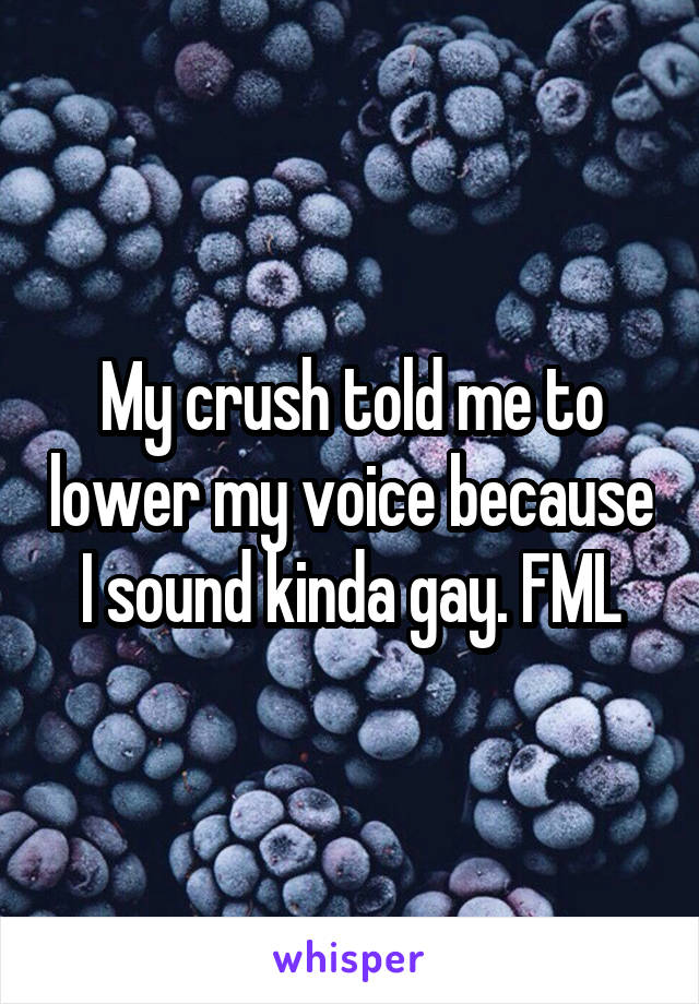 My crush told me to lower my voice because I sound kinda gay. FML