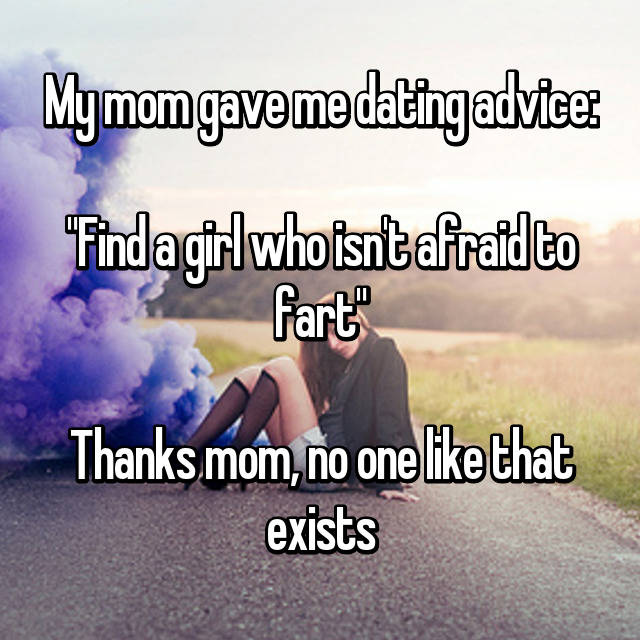 "My mom gave me dating advice:  ""Find a girl who isn't afraid to fart""  Thanks mom, no one like that exists 😂"