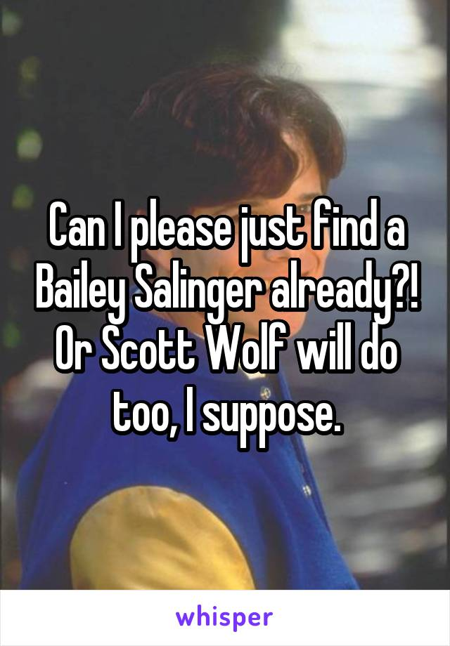 Can I please just find a Bailey Salinger already?! Or Scott Wolf will do too, I suppose.