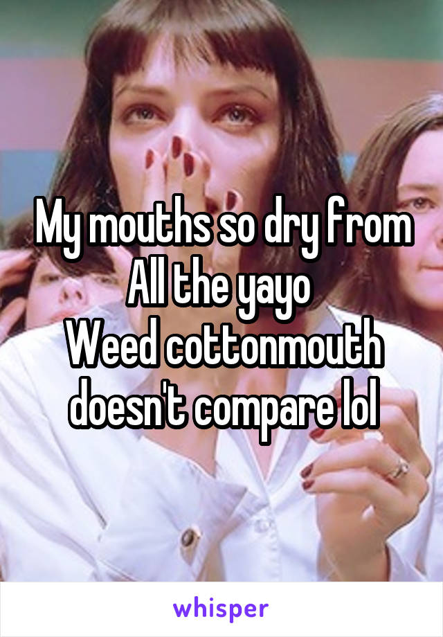 My mouths so dry from All the yayo  Weed cottonmouth doesn't compare lol