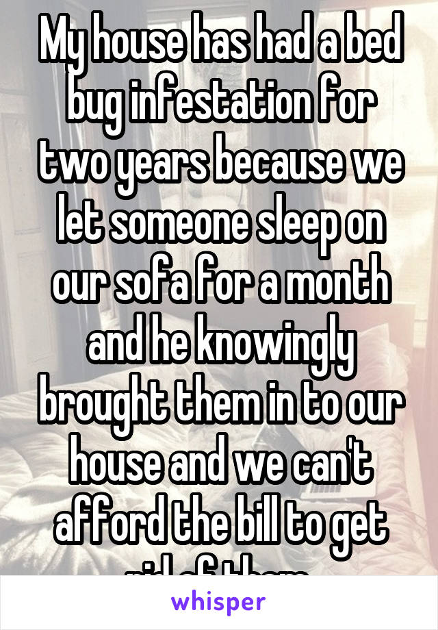 My house has had a bed bug infestation for two years because we let someone sleep on our sofa for a month and he knowingly brought them in to our house and we can't afford the bill to get rid of them.