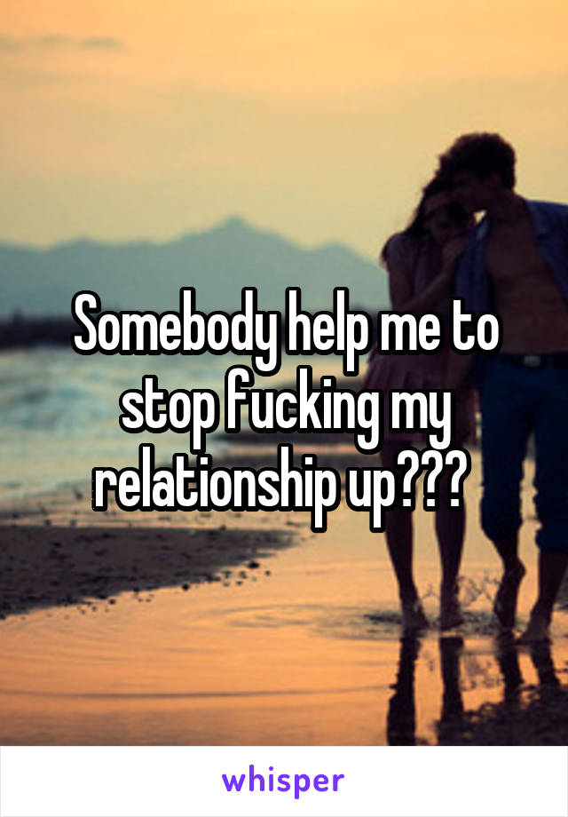 Somebody help me to stop fucking my relationship up???