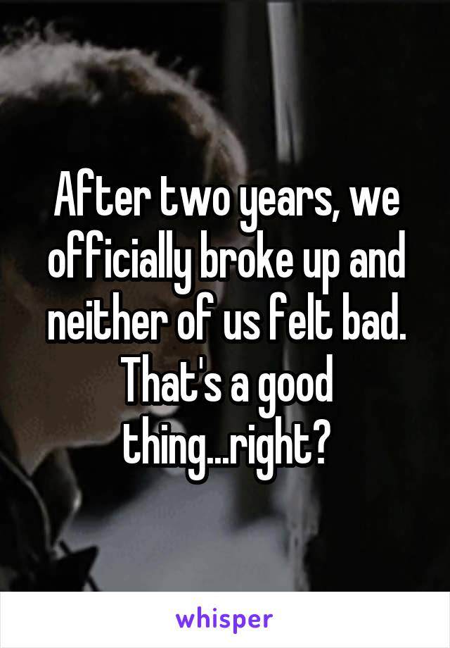 After two years, we officially broke up and neither of us felt bad. That's a good thing...right?