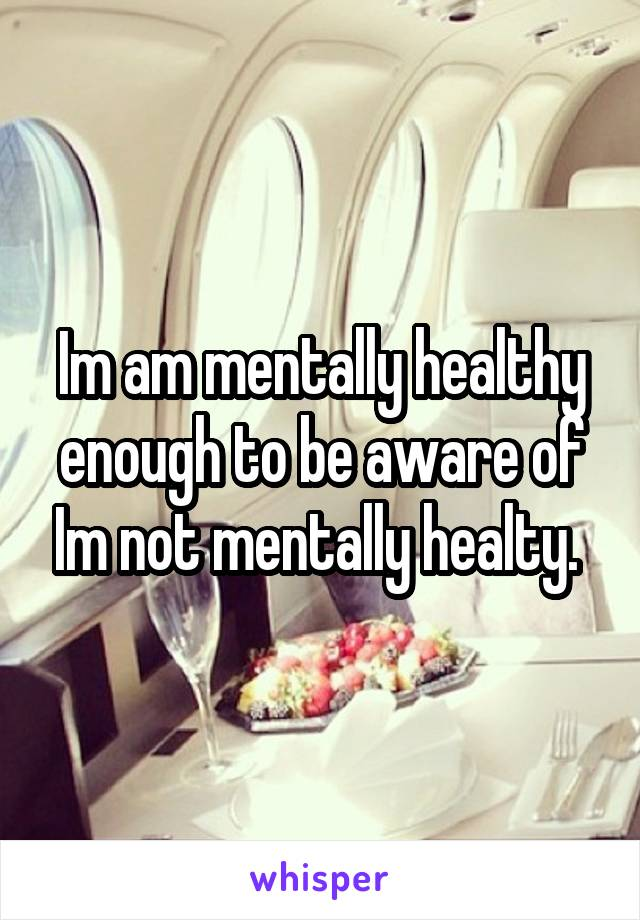 Im am mentally healthy enough to be aware of Im not mentally healty.