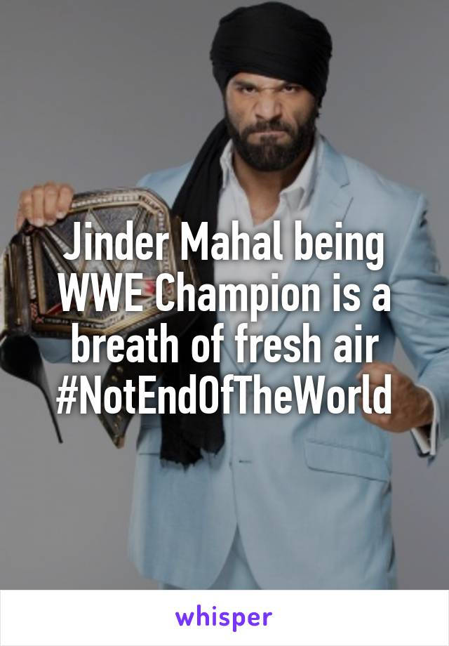 Jinder Mahal being WWE Champion is a breath of fresh air #NotEndOfTheWorld