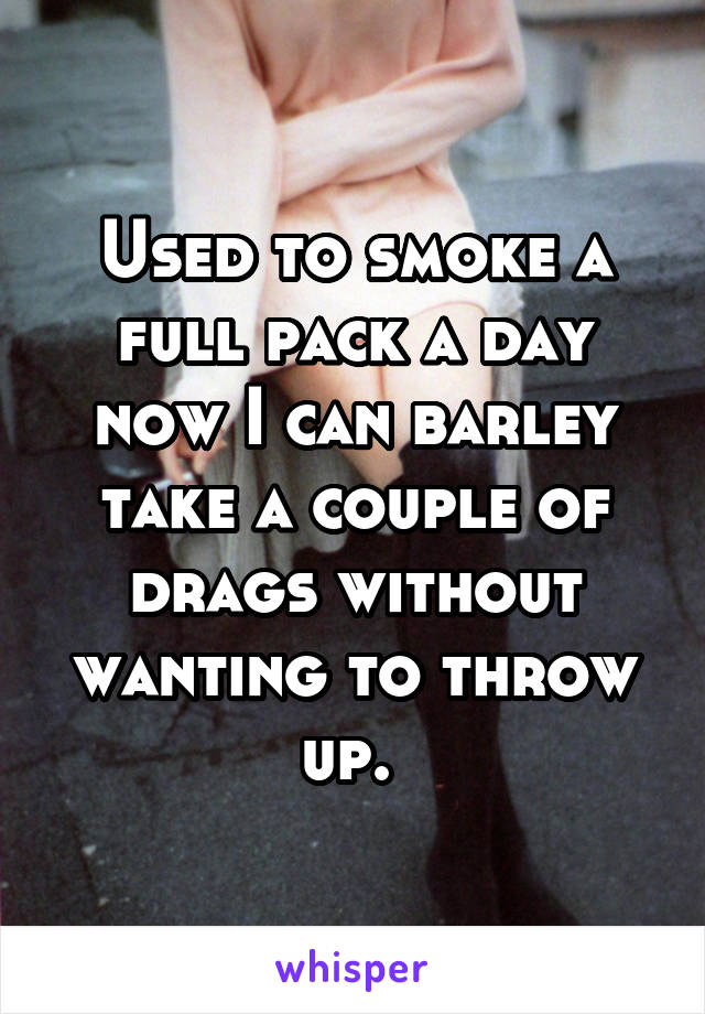 Used to smoke a full pack a day now I can barley take a couple of drags without wanting to throw up.