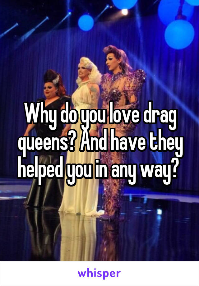 Why do you love drag queens? And have they helped you in any way?