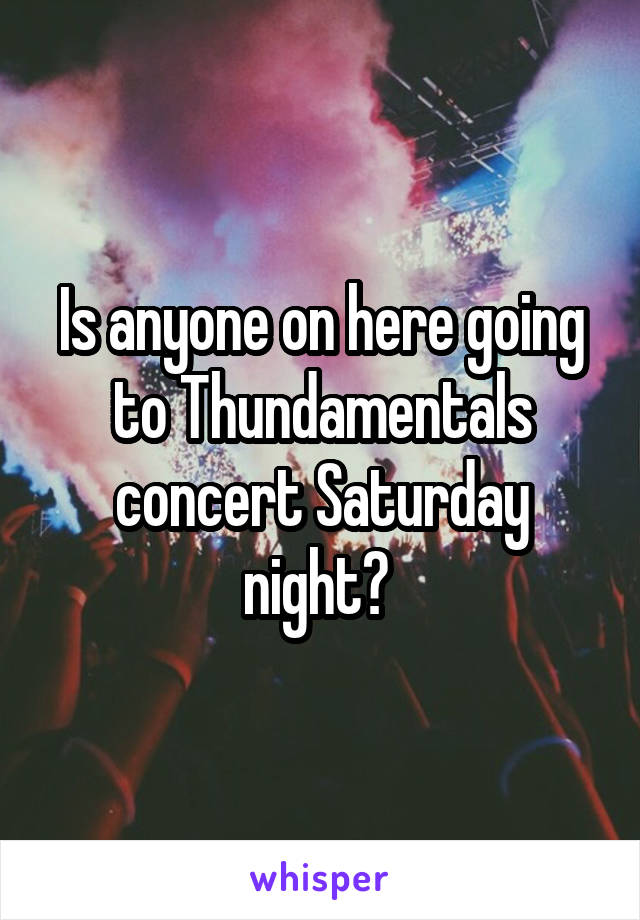 Is anyone on here going to Thundamentals concert Saturday night?