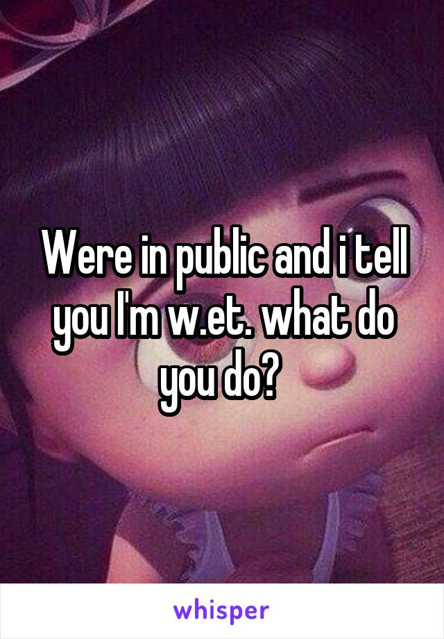 Were in public and i tell you I'm w.et. what do you do?