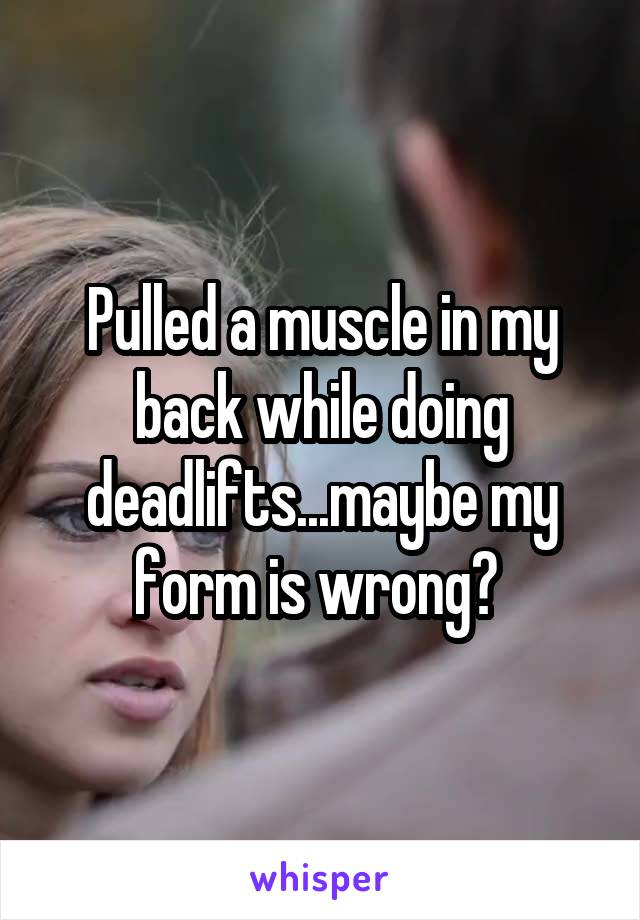 Pulled a muscle in my back while doing deadlifts...maybe my form is wrong?