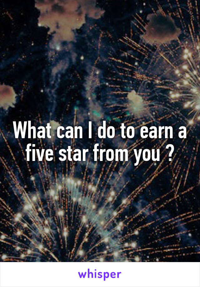 What can I do to earn a five star from you ?