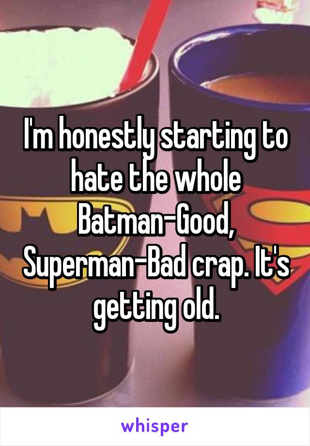 I'm honestly starting to hate the whole Batman-Good, Superman-Bad crap. It's getting old.