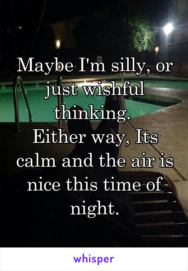 Maybe I'm silly, or just wishful thinking.  Either way, Its calm and the air is nice this time of night.