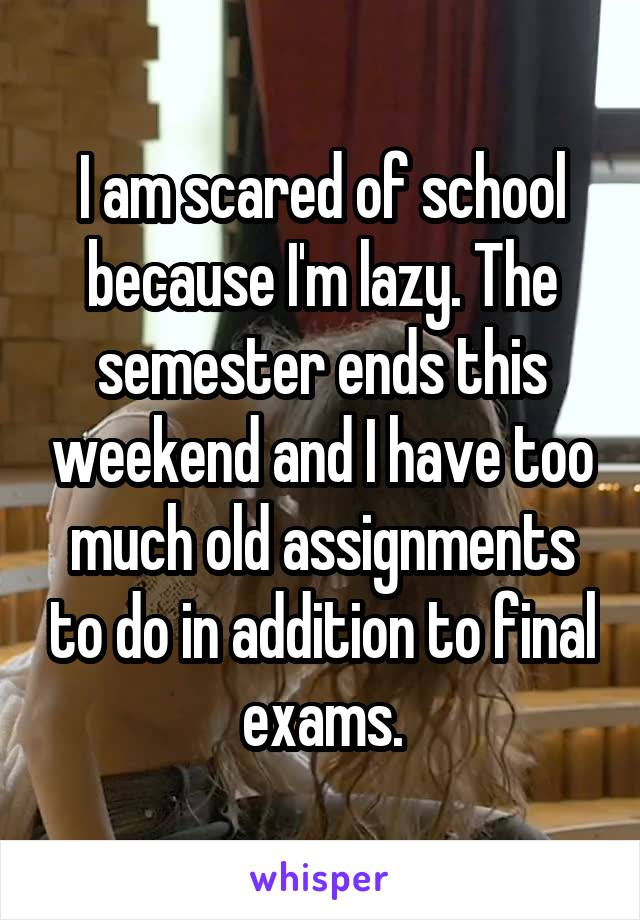 I am scared of school because I'm lazy. The semester ends this weekend and I have too much old assignments to do in addition to final exams.