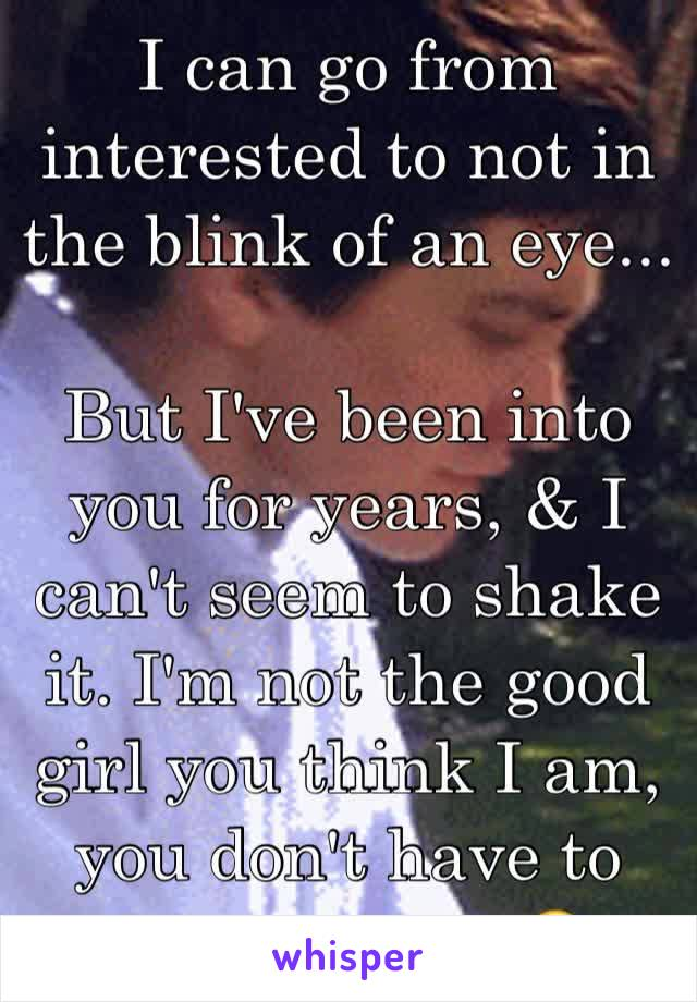 "I can go from interested to not in the blink of an eye...  But I've been into you for years, & I can't seem to shake it. I'm not the good girl you think I am, you don't have to ""protect"" me 😘"