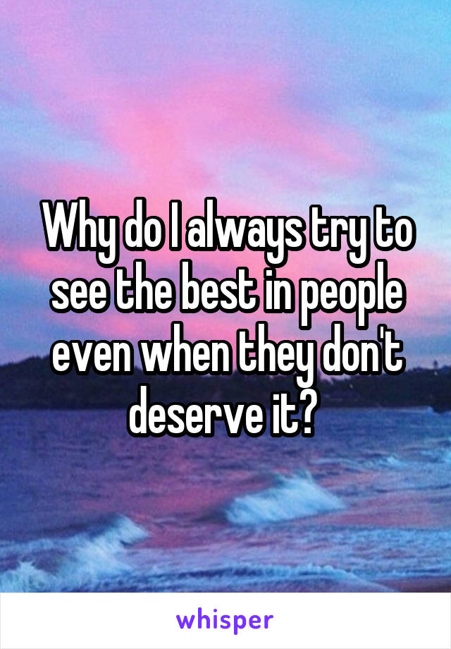 Why do I always try to see the best in people even when they don't deserve it?