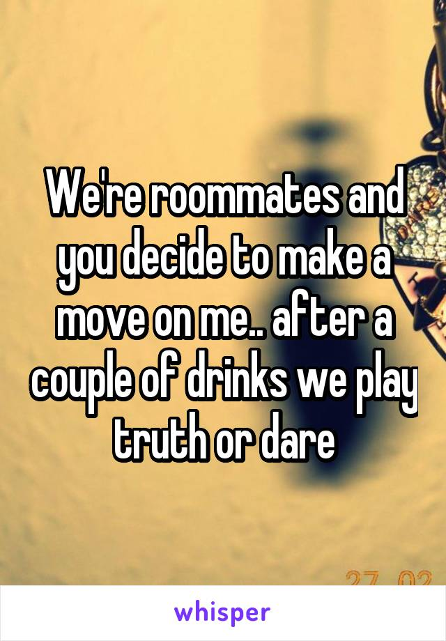 We're roommates and you decide to make a move on me.. after a couple of drinks we play truth or dare