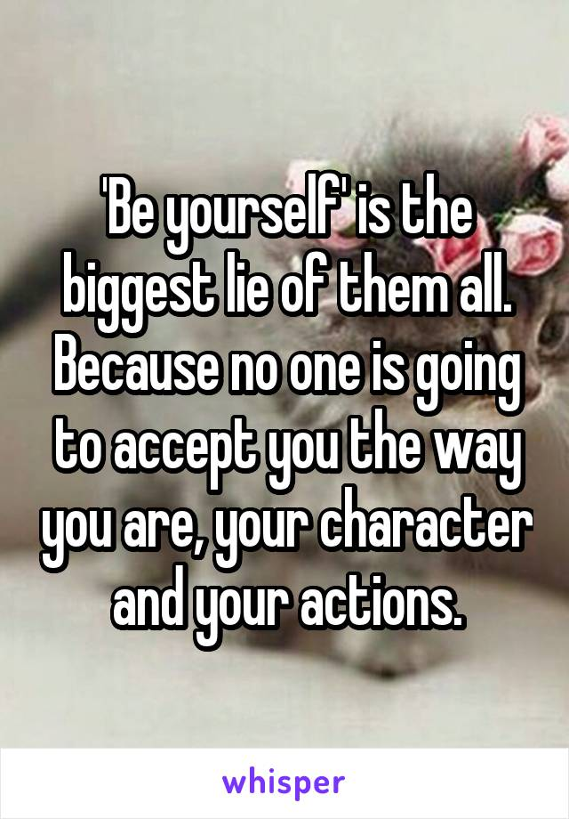 'Be yourself' is the biggest lie of them all. Because no one is going to accept you the way you are, your character and your actions.