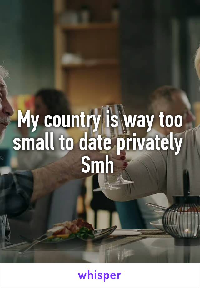 My country is way too small to date privately  Smh