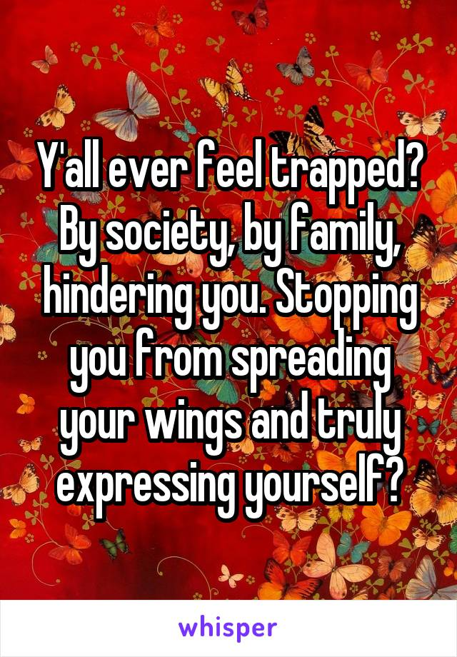 Y'all ever feel trapped? By society, by family, hindering you. Stopping you from spreading your wings and truly expressing yourself?