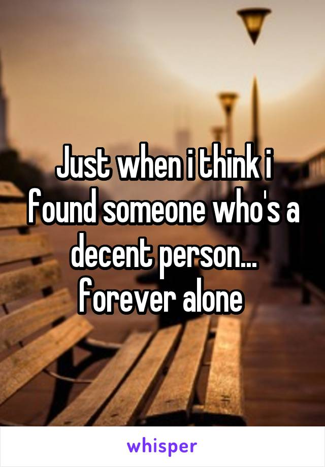 Just when i think i found someone who's a decent person... forever alone