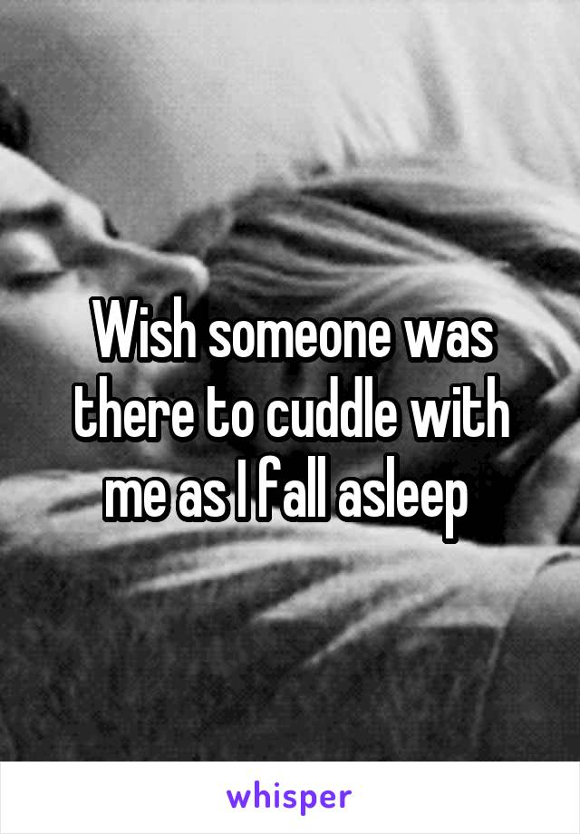 Wish someone was there to cuddle with me as I fall asleep